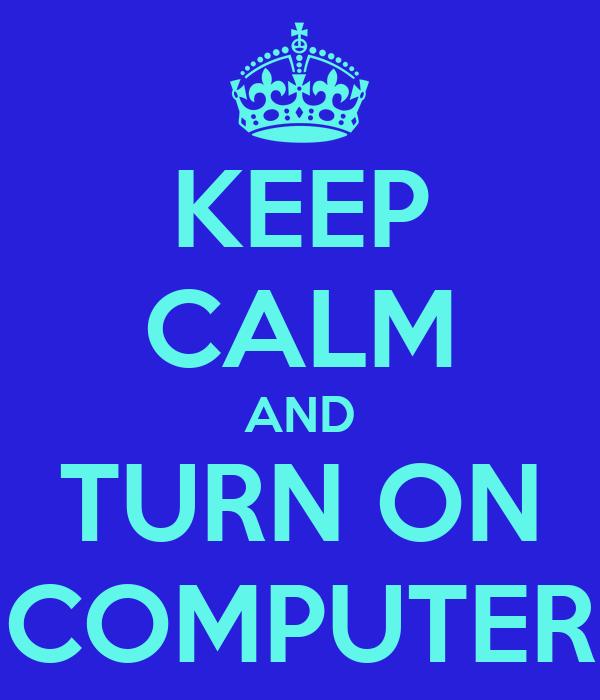 KEEP CALM AND TURN ON COMPUTER