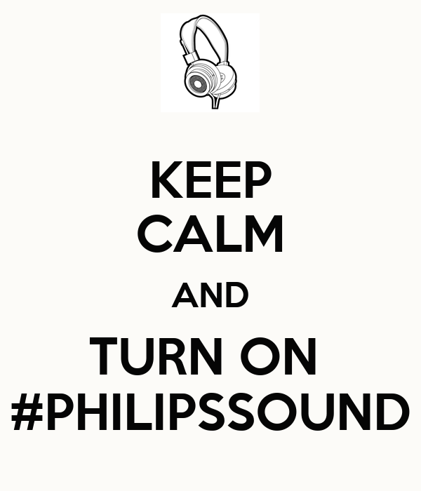 KEEP CALM AND TURN ON  #PHILIPSSOUND