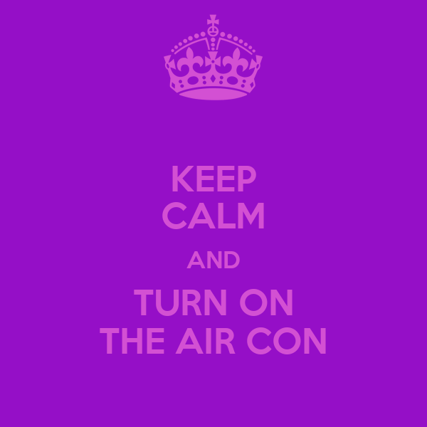 KEEP CALM AND TURN ON THE AIR CON