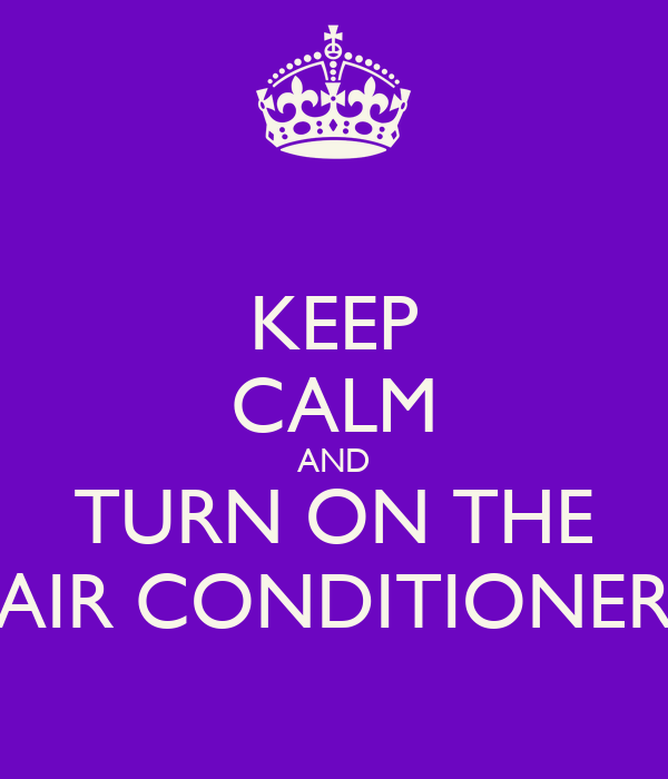 KEEP CALM AND TURN ON THE AIR CONDITIONER