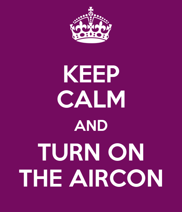 KEEP CALM AND TURN ON THE AIRCON