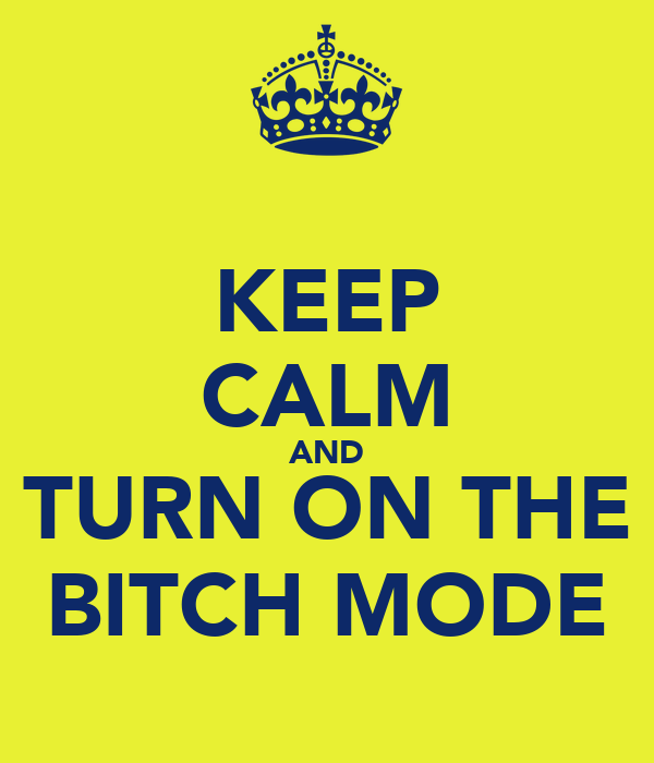 KEEP CALM AND TURN ON THE BITCH MODE