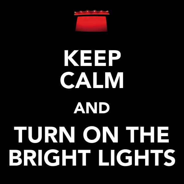 KEEP CALM AND TURN ON THE BRIGHT LIGHTS