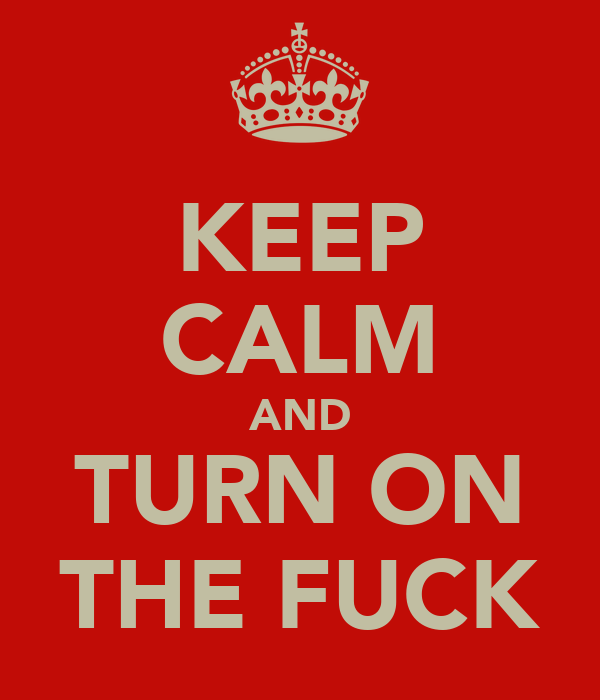 KEEP CALM AND TURN ON THE FUCK