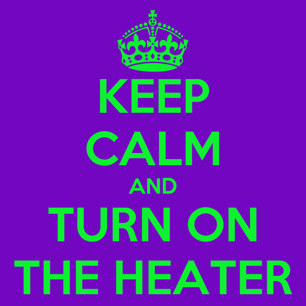 KEEP CALM AND TURN ON THE HEATER