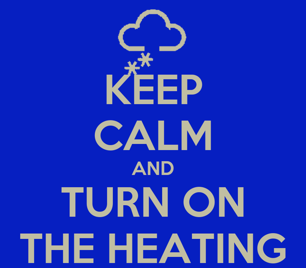 KEEP CALM AND TURN ON THE HEATING