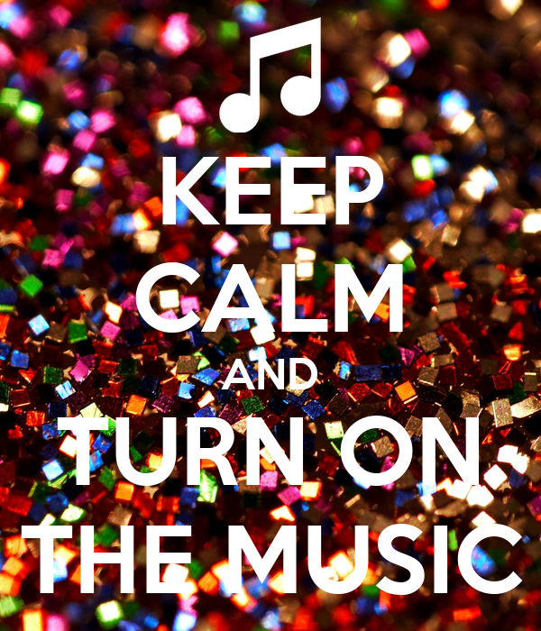 KEEP CALM AND TURN ON THE MUSIC