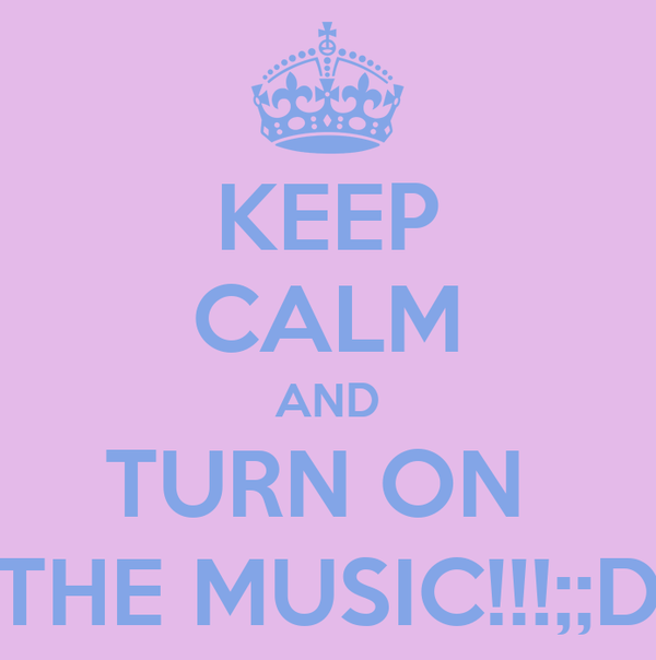 KEEP CALM AND TURN ON  THE MUSIC!!!;;D