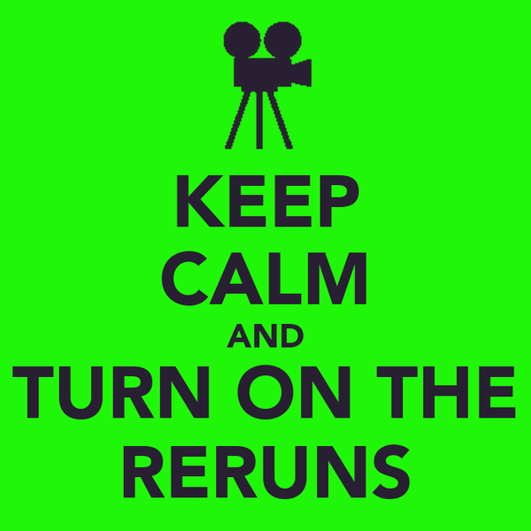 KEEP CALM AND TURN ON THE RERUNS