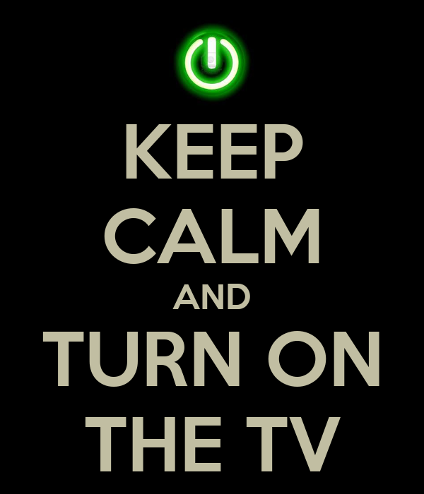 KEEP CALM AND TURN ON THE TV