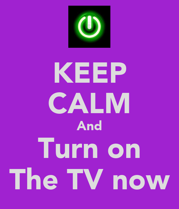 KEEP CALM And Turn on The TV now