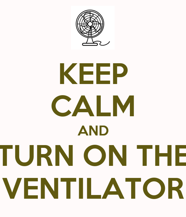 KEEP CALM AND TURN ON THE VENTILATOR
