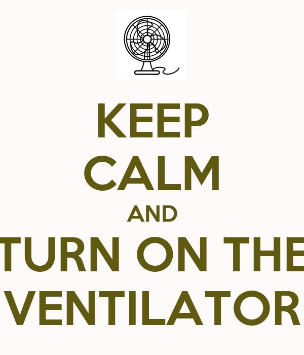 KEEP CALM AND TURN ON THE VENTILATOR
