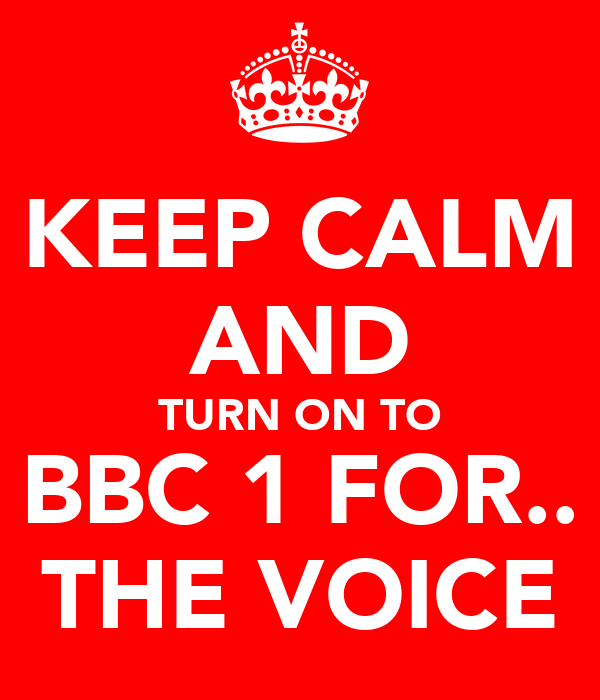 KEEP CALM AND TURN ON TO BBC 1 FOR.. THE VOICE