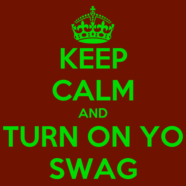 KEEP CALM AND TURN ON YO SWAG