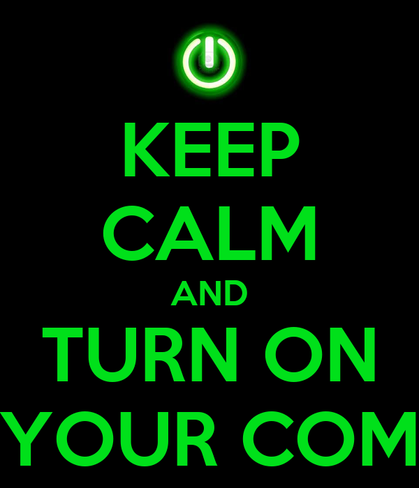 KEEP CALM AND TURN ON YOUR COM