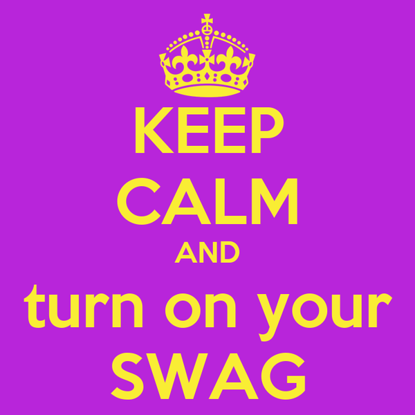 KEEP CALM AND turn on your SWAG