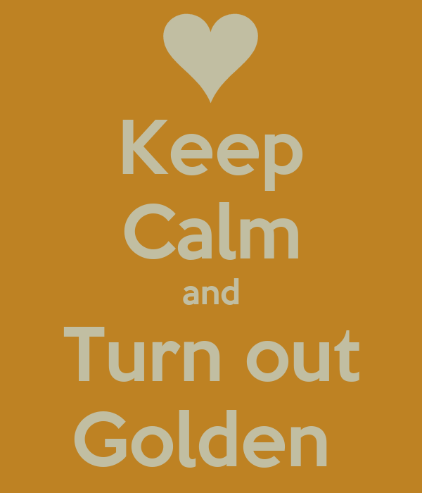 Keep Calm and Turn out Golden