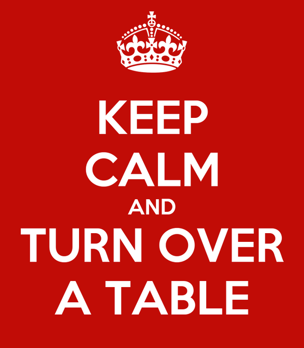 KEEP CALM AND TURN OVER A TABLE