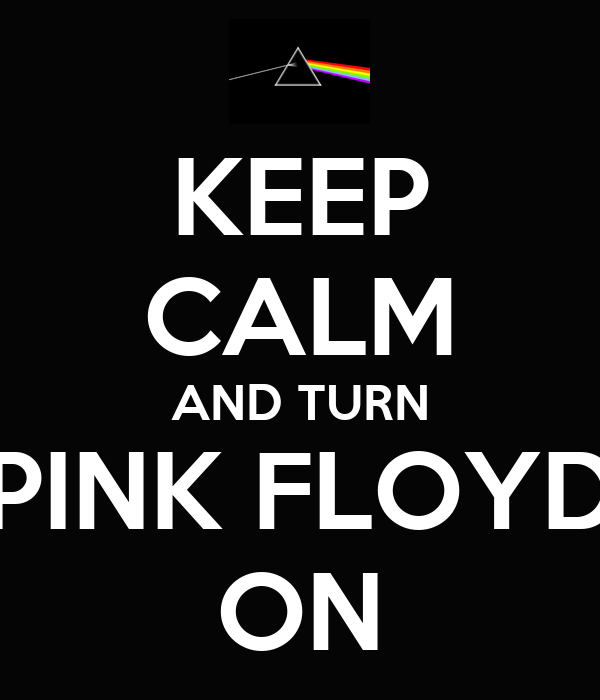 KEEP CALM AND TURN PINK FLOYD ON
