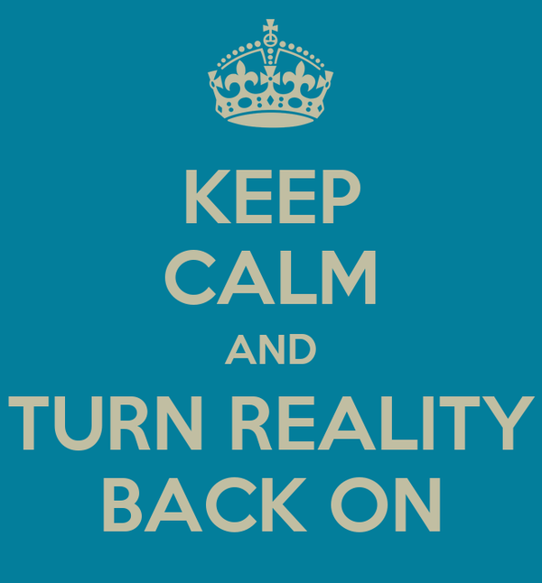 KEEP CALM AND TURN REALITY BACK ON