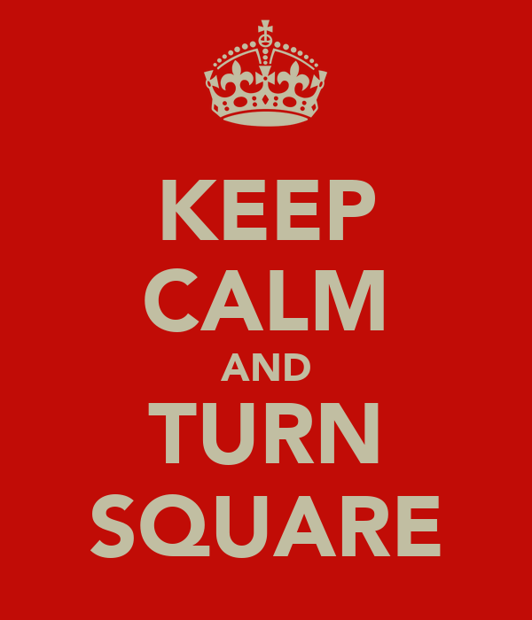 KEEP CALM AND TURN SQUARE
