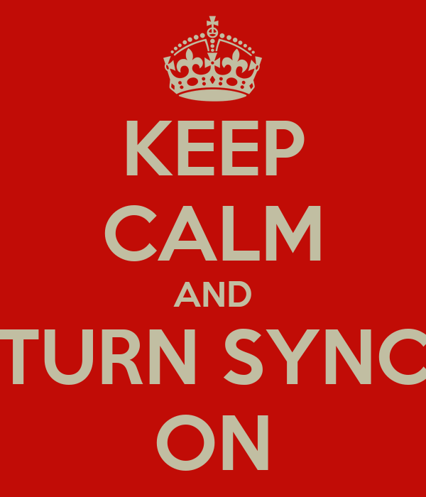KEEP CALM AND TURN SYNC ON