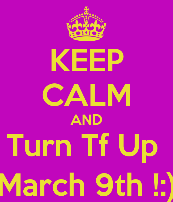 KEEP CALM AND Turn Tf Up  March 9th !:)