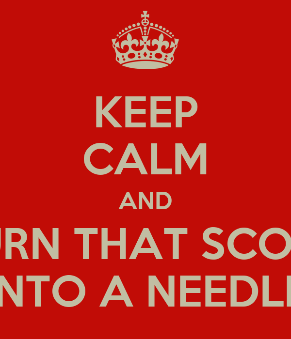 KEEP CALM AND TURN THAT SCORP INTO A NEEDLE