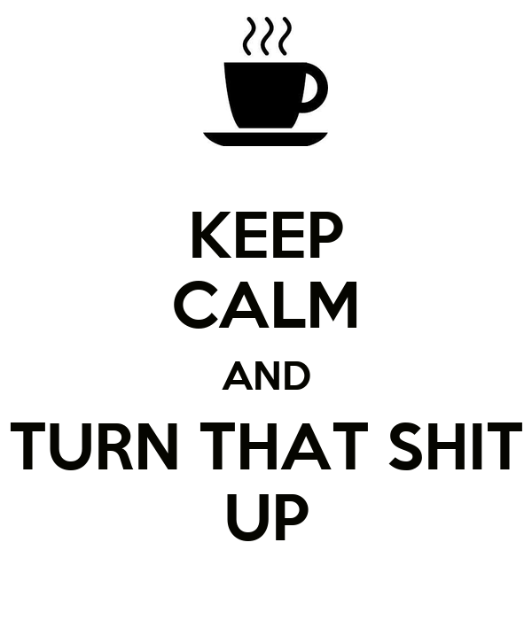 KEEP CALM AND TURN THAT SHIT UP
