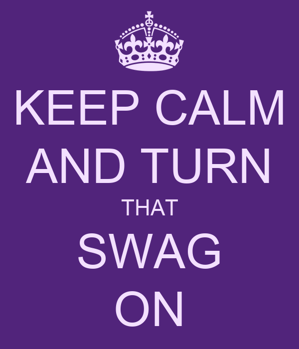 KEEP CALM AND TURN THAT SWAG ON