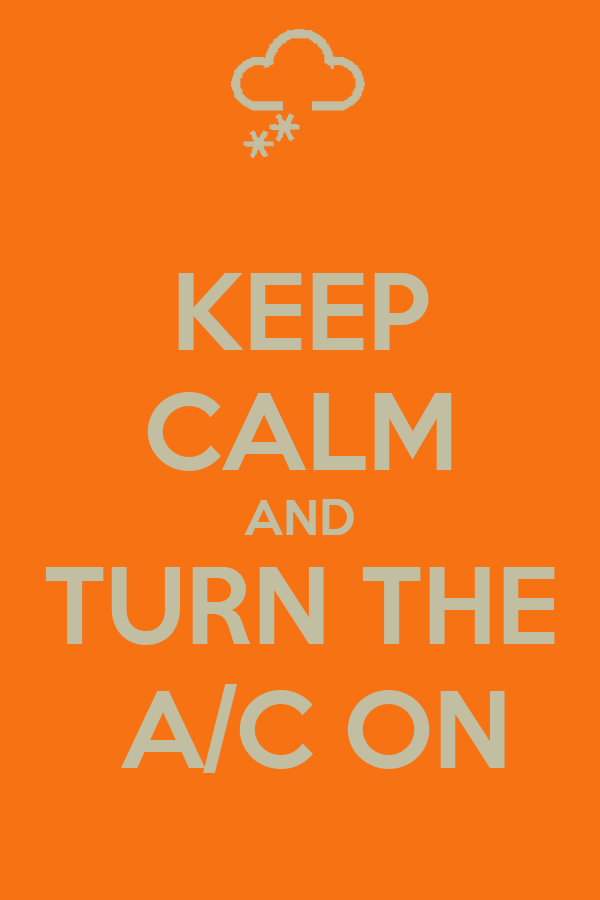 KEEP CALM AND TURN THE  A/C ON