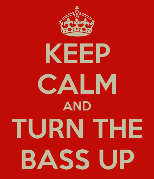 KEEP CALM AND TURN THE BASS UP