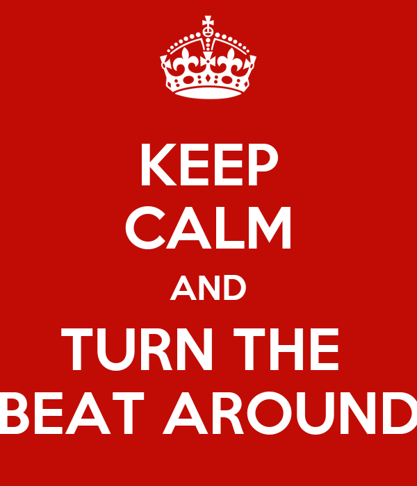 KEEP CALM AND TURN THE  BEAT AROUND