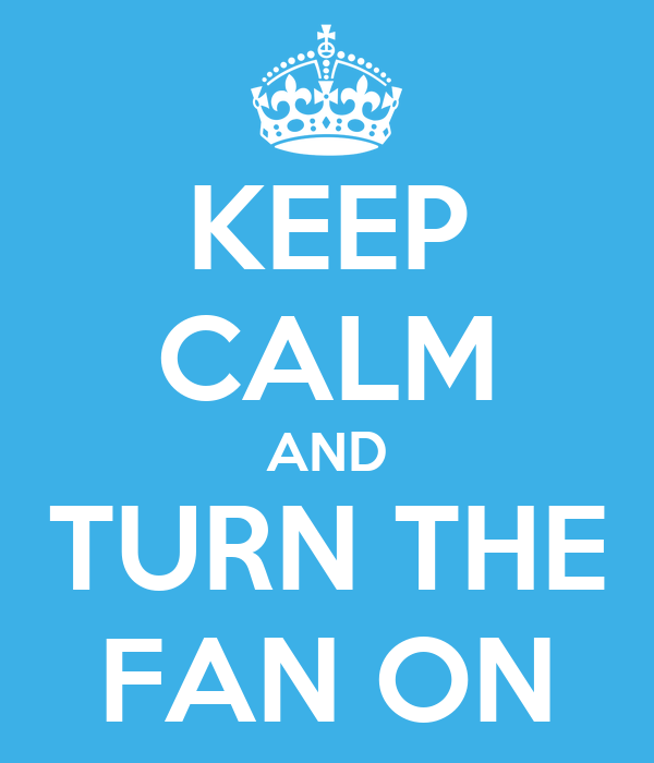 KEEP CALM AND TURN THE FAN ON