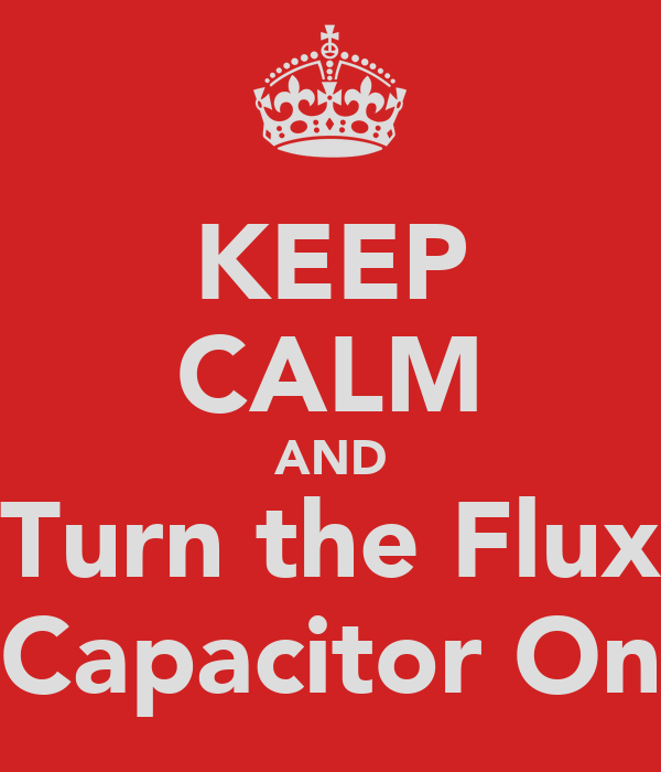KEEP CALM AND Turn the Flux Capacitor On