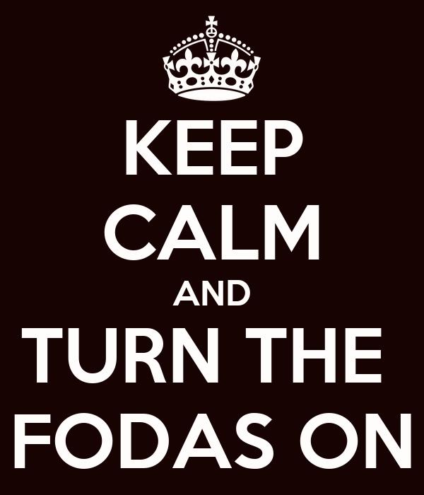 KEEP CALM AND TURN THE  FODAS ON