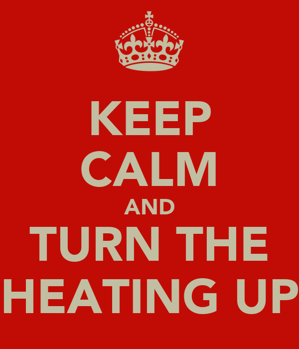KEEP CALM AND TURN THE HEATING UP