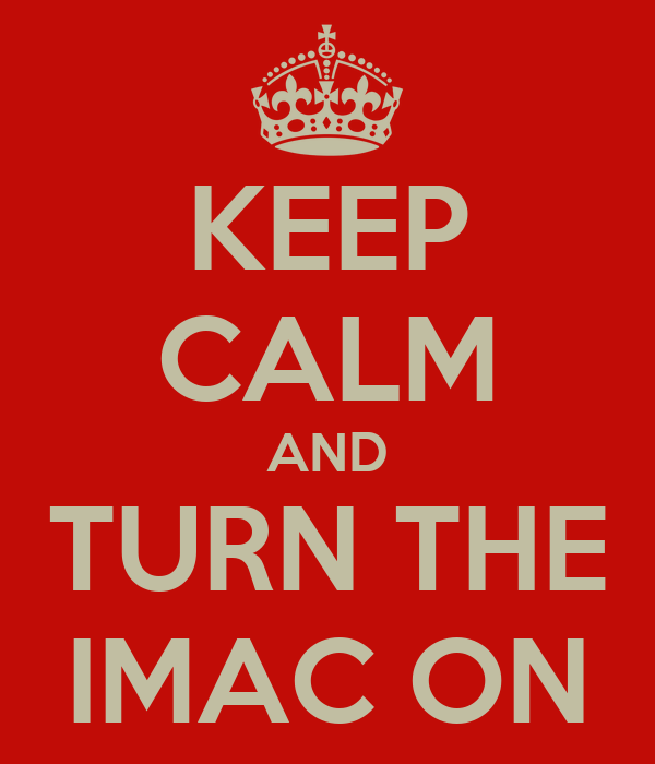KEEP CALM AND TURN THE IMAC ON
