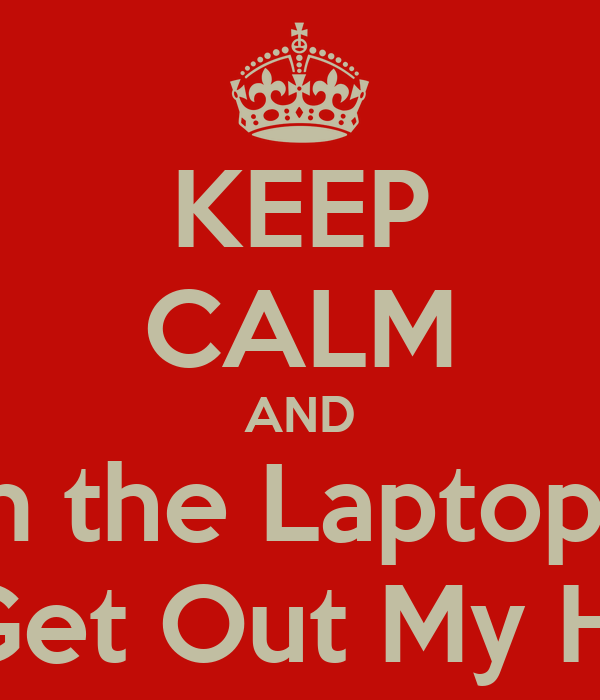 KEEP CALM AND Turn the Laptop Off And Get Out My House!