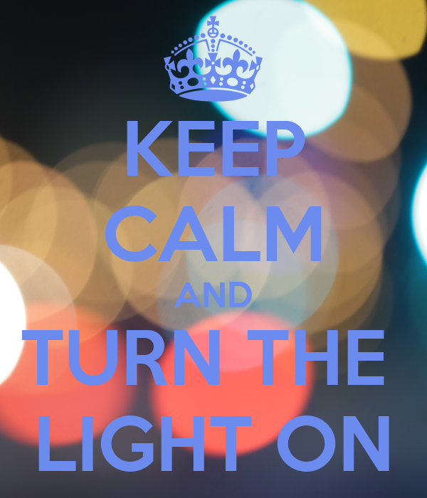 KEEP CALM AND TURN THE  LIGHT ON