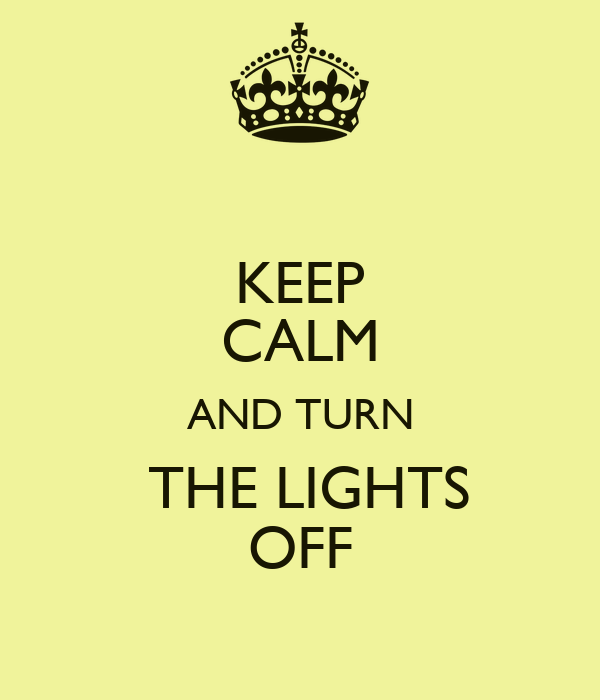 KEEP CALM AND TURN  THE LIGHTS OFF