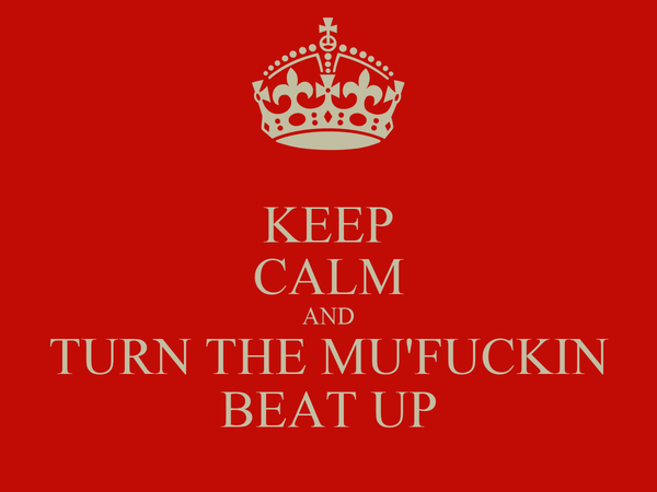 KEEP CALM AND TURN THE MU'FUCKIN BEAT UP
