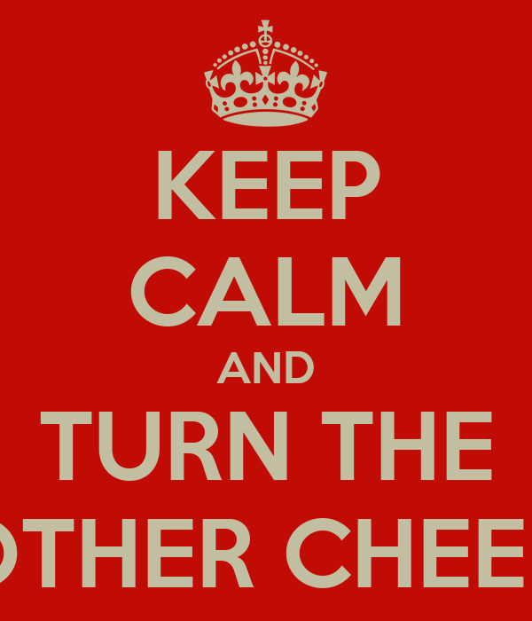 KEEP CALM AND TURN THE OTHER CHEEK