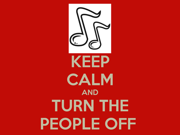 KEEP CALM AND TURN THE PEOPLE OFF