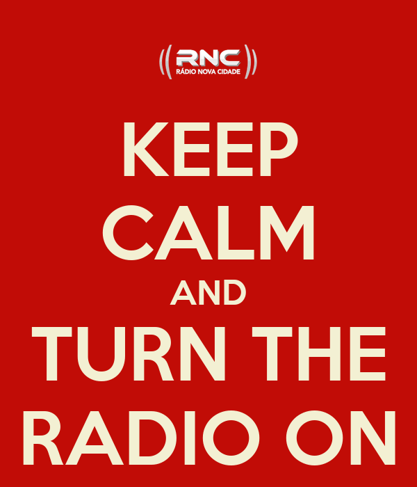 KEEP CALM AND TURN THE RADIO ON