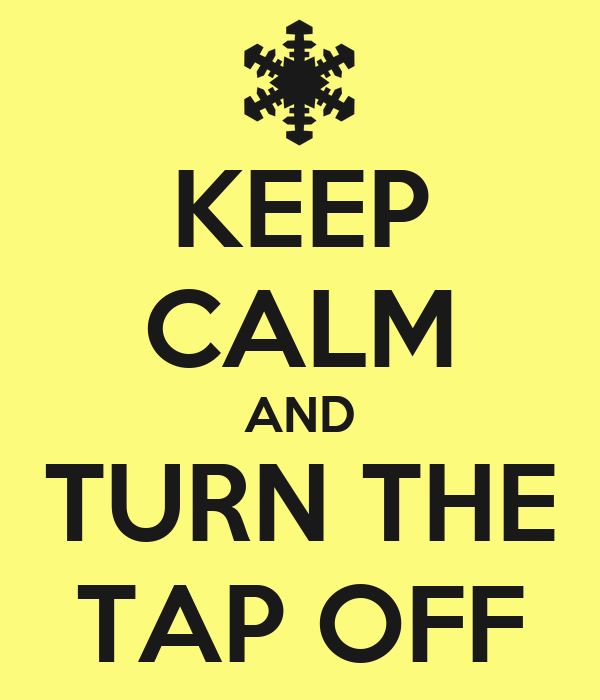 KEEP CALM AND TURN THE TAP OFF