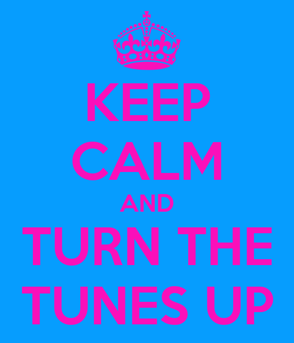 KEEP CALM AND TURN THE TUNES UP