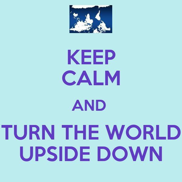 KEEP CALM AND  TURN THE WORLD UPSIDE DOWN