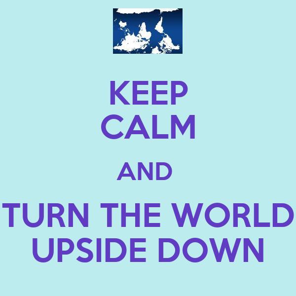 KEEP CALM AND  TURN THE WORLD UPSIDE DOWN